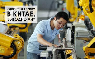 Насколько выгодно создать или купить фабрику в Китае?